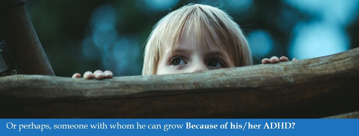 Or perhaps, someone with whom he can grow Because of his ADHD?